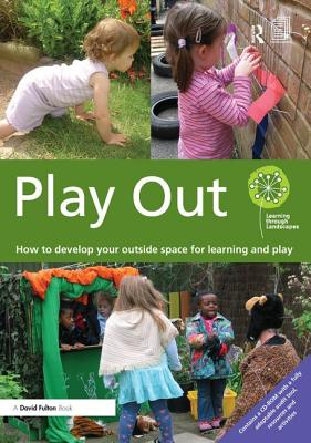Play Out: How to develop your outside space for learning and play - Learning through Landscapes