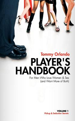 Player's Handbook Volume 1 - Pickup and Seduction Secrets for Men Who Love Women & Sex (and Want More of Both) - Orlando, Tommy