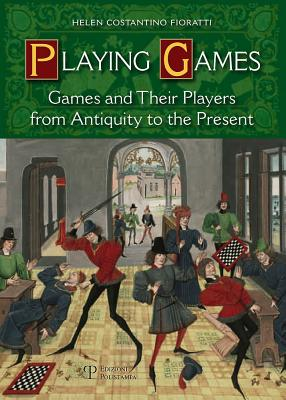 Playing Games: Games and Their Players from Antiquity to the Present - Costantino Fioratti, Helen