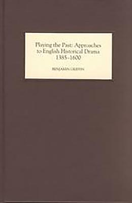 Playing the Past: Approaches to English Historical Drama, 1385-1600 - Griffin, Benjamin
