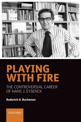 Playing with Fire: The Controversial Career of Hans J. Eysenck - Buchanan, Roderick D
