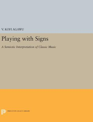 Playing with Signs: A Semiotic Interpretation of Classic Music - Agawu, V. Kofi
