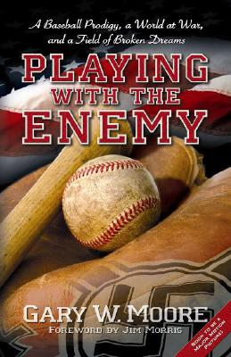 Playing with the Enemy: A Baseball Prodigy, a World at War, and a Field of Broken Dreams - Moore, Gary W, and Morris, Jim (Foreword by)
