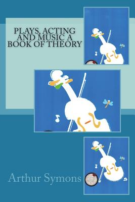 Plays, Acting and Music a Book of Theory - Symons, Arthur
