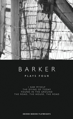 Plays Four: I Saw Myself, The Dying of Today, Found in the Ground, The Road, The House - Barker, Howard