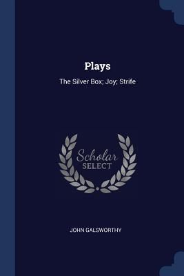 Plays: The Silver Box; Joy; Strife - Galsworthy, John