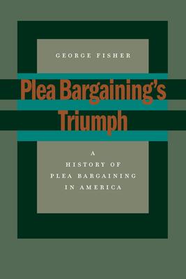 Plea Bargainingas Triumph: A History of Plea Bargaining in America - Fisher, George