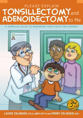 Please Explain Tonsillectomy & Adenoidectomy to Me: A Complete Guide to Preparing Your Child for Surgery, 3rd Edition - Zelinger, Laurie, and Zelinger, Perry