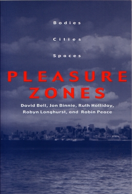 Pleasure Zones: Bodies, Cities, Spaces - Bell, David, Professor, Ed.D., and Binnie, Jon, and Holliday, Ruth