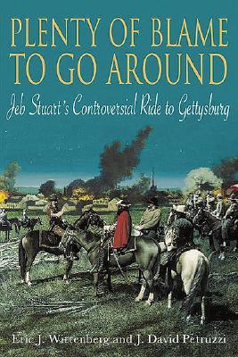 Plenty of Blame to Go Around: Jeb Stuart's Controversial Ride to Gettysburg - Wittenberg, Eric J, and Petruzzi, J David