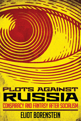 Plots Against Russia: Conspiracy and Fantasy After Socialism - Borenstein, Eliot