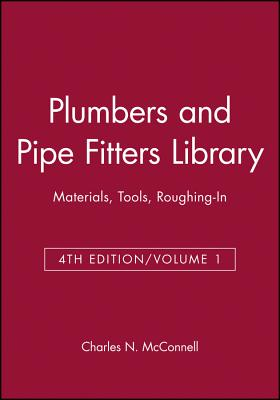 Plumbers and Pipe Fitters Library, Volume 1: Materials, Tools, Roughing-In - McConnell, Charles N