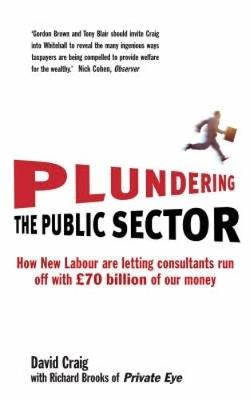 Plundering the Public Sector: How New Labour are Letting Consultants run off with GBP70 billion of our Money - Craig, David, and Brooks, Richard