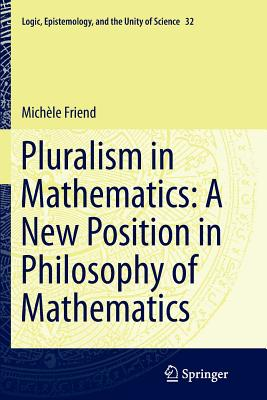 Pluralism in Mathematics: A New Position in Philosophy of Mathematics - Friend, Michele