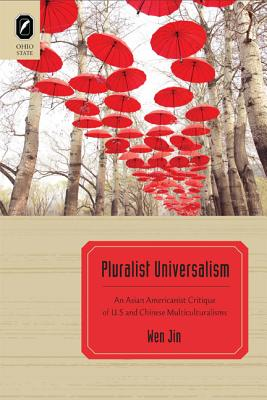 Pluralist Universalism: An Asian Americanist Critique of U.S. and Chinese Multiculturalisms - Jin, Wen