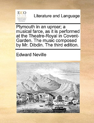 Plymouth in an Uproar; A Musical Farce, as It Is Performed at the Theatre-Royal in Covent-Garden. the Music Composed by Mr. Dibdin. the Third Edition. - Neville, Edward