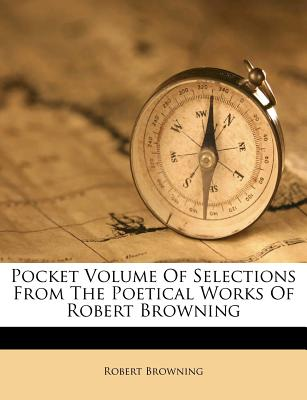 Pocket Volume of Selections from the Poetical Works of Robert Browning - Browning, Robert