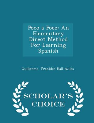 Poco a Poco: An Elementary Direct Method for Learning Spanish - Scholar's Choice Edition - Franklin Hall Aviles, Guillermo