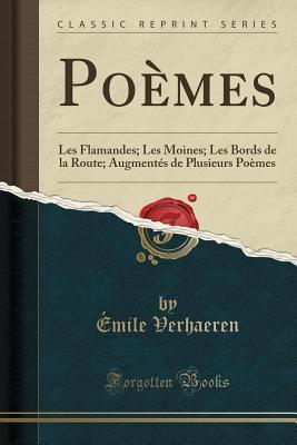 Poemes: Les Flamandes; Les Moines; Les Bords de la Route; Augmentes de Plusieurs Poemes (Classic Reprint) - Verhaeren, Emile