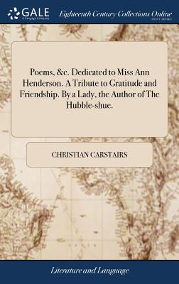 Poems, &c. Dedicated to Miss Ann Henderson. a Tribute to Gratitude and Friendship. by a Lady, the Author of the Hubble-Shue. - Carstairs, Christian