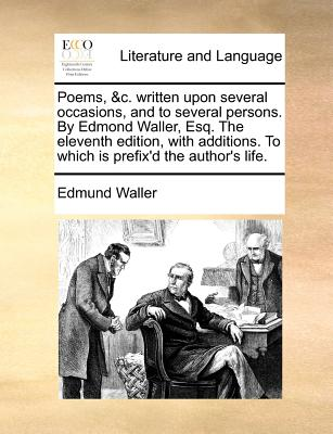 Poems, &C. Written Upon Several Occasions, and to Several Persons. by Edmond Waller, Esq. the Eleventh Edition, with Additions. to Which Is Prefix'd the Author's Life. - Waller, Edmund