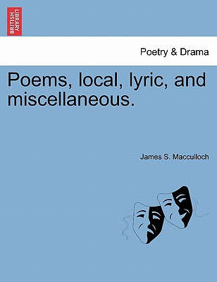 Poems, Local, Lyric, and Miscellaneous. - MacCulloch, James S