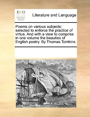 Poems on Various Subjects; Selected to Enforce the Practice of Virtue. and with a View to Comprise in One Volume the Beauties of English Poetry. by Thomas Tomkins. - Multiple Contributors