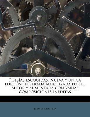 Poesias Escogidas. Nueva y Unica Edicion Ilustrada Autorizada Por El Autor y Aumentada Con Varias Composiciones Ineditas - Peza, Juan De Dios