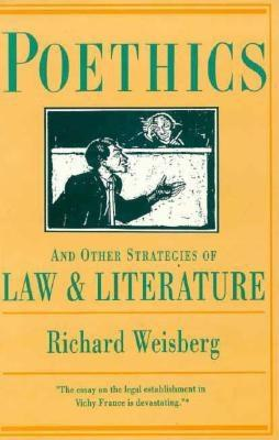 Poethics and Other Strategies of Law and Literature - Weisberg, Richard H, and Weisberg, Leon A, M.D.
