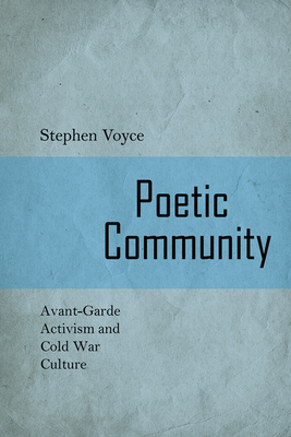 Poetic Community: Avant-Garde Activism and Cold War Culture - Voyce, Stephen