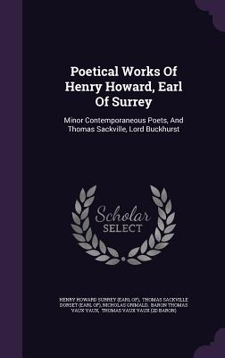 Poetical Works of Henry Howard, Earl of Surrey: Minor Contemporaneous Poets, and Thomas Sackville, Lord Buckhurst - Grimald, Nicholas, and Henry Howard Surrey (Earl Of) (Creator), and Thomas Sackville Dorset (Earl Of) (Creator)
