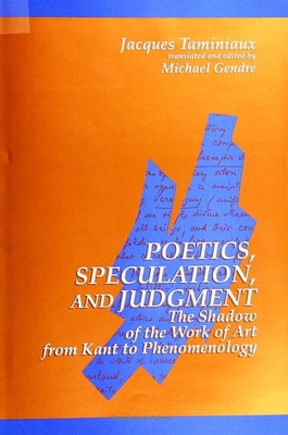 Poetics, Speculation, and Judgment: The Shadow of the Work of Art from Kant to Phenomenology - Taminiaux, Jacques, and Gendre, Michael (Translated by)