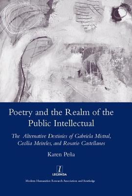 Poetry and the Realm of the Public Intellectual: The Alternative Destinies of Gabriela Mistral, Cecilia Meireles, and Rosario Castellanos - Pena, Karen