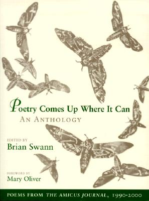 Poetry Comes Up Where It Can: An Anthology: Poems from the Amicus Journal, 1990-2000 - Swann, Brian (Editor), and Oliver, Mary (Foreword by), and Lassila, Kathrin Day (Notes by)