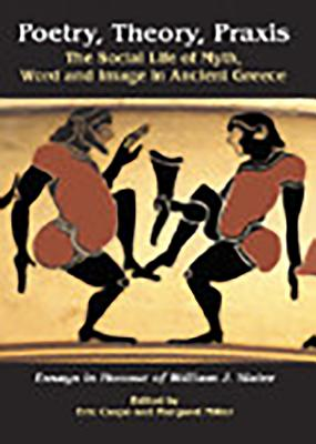 Poetry, Theory, Praxis: The Social Life of Myth, Word and Image in Ancient Greece. Essays in Honour of William J. Slater - Csapo, Eric, and Miller, Margaret C