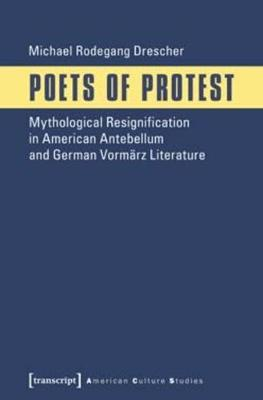 Poets of Protest: Mythological Resignification in American Antebellum and German Vormarz Literature - Drescher, Michael Rodegang