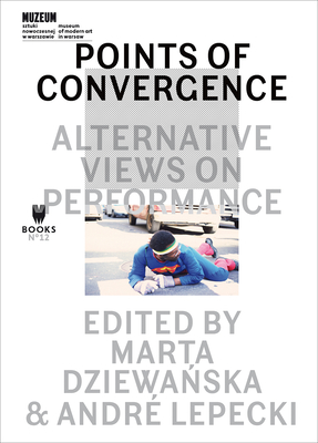 Points of Convergence: Alternative Views on Performance - Dziewanska, Marta (Editor), and Lepecki, André (Editor)