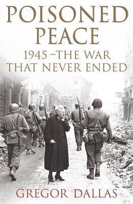 Poisoned Peace: 1945 - The War That Never Ended - Dallas, Gregor