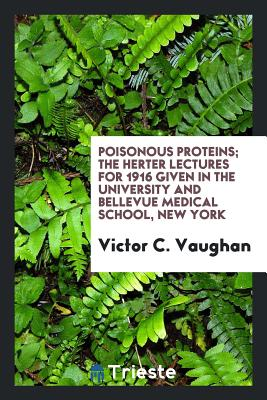 Poisonous Proteins; The Herter Lectures for 1916 Given in the University and Bellevue Medical School, New York - Vaughan, Victor C