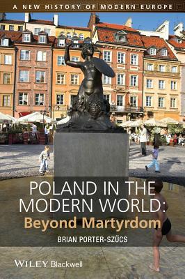 Poland in the Modern World: Beyond Martyrdom - Porter-Szucs, Brian