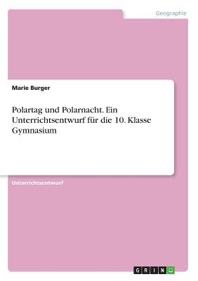 Polartag Und Polarnacht. Ein Unterrichtsentwurf Fur Die 10. Klasse Gymnasium - Burger, Marie