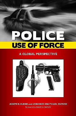 Police Use of Force: A Global Perspective - Kuhns, Joseph B (Editor), and Knutsson, Johannes (Editor)