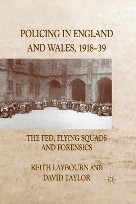 Policing in England and Wales, 1918-39: The Fed, Flying Squads and Forensics - Laybourn, K, and Taylor, D