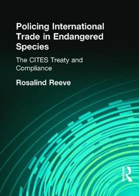 Policing International Trade in Endangered Species: The Cites Treaty and Compliance - Reeve, Rosalind