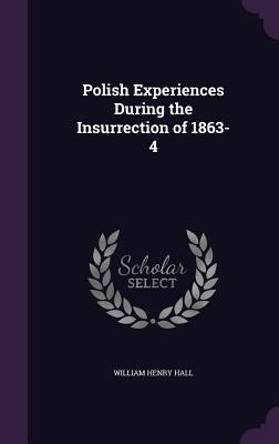 Polish Experiences During the Insurrection of 1863-4 - Hall, William Henry