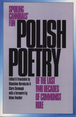 Polish Poetry of the Last Two Decades of Communist Rule: Spoiling Cannibals Fun - Baranczak, Stanislaw (Editor), and Cavanagh, Clare, Professor (Translated by), and Baranczak, Stanislaw (Translated by)