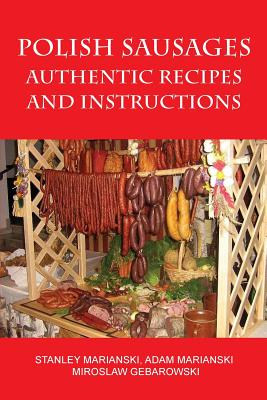 Polish Sausages, Authentic Recipes and Instructions - Marianski, Stanley, and Marianski, Adam, and Gebarowski, Miroslaw
