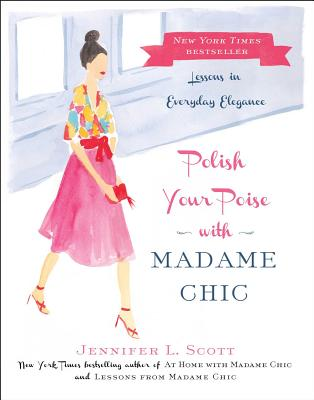 Polish Your Poise with Madame Chic: Lessons in Everyday Elegance - Scott, Jennifer L