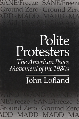 Polite Protesters: The American Peace Movement of the 1980s - Lofland, John, Dr.