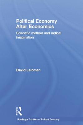 Political Economy After Economics: Scientific Method and Radical Imagination - Laibman, David